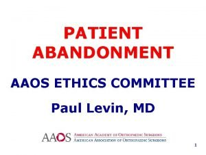 PATIENT ABANDONMENT AAOS ETHICS COMMITTEE Paul Levin MD