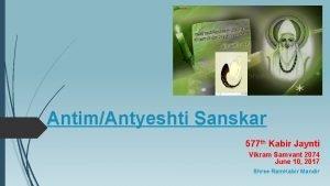 AntimAntyeshti Sanskar 577 th Kabir Jaynti Vikram Samvant