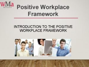 Positive Workplace Framework INTRODUCTION TO THE POSITIVE WORKPLACE