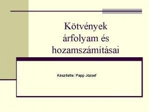 Ktvnyek rfolyam s hozamszmtsai Ksztette Papp Jzsef Ksztette