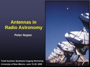 Antennas in Radio Astronomy Peter Napier Tenth Summer