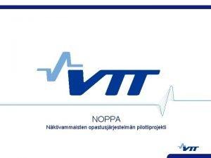 NOPPA Nkvammaisten opastusjrjestelmn pilottiprojekti VTT TUOTTEET JA TUOTANTO
