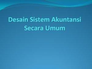 Desain Sistem Akuntansi Secara Umum Tujuan Desain Secara