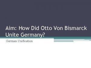 Aim How Did Otto Von Bismarck Unite Germany