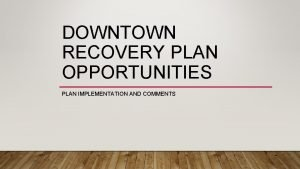 DOWNTOWN RECOVERY PLAN OPPORTUNITIES PLAN IMPLEMENTATION AND COMMENTS