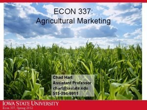 ECON 337 Agricultural Marketing Chad Hart Assistant Professor
