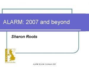 ALARM 2007 and beyond Sharon Roots ALARM SE
