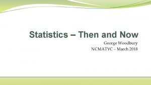 Statistics Then and Now George Woodbury NCMATYC March
