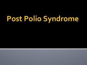 Post Polio Syndrome Post Polio Syndrome Postpolio syndrome
