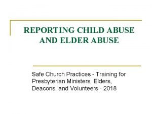REPORTING CHILD ABUSE AND ELDER ABUSE Safe Church