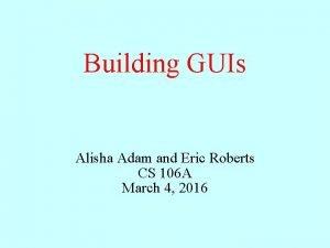 Building GUIs Alisha Adam and Eric Roberts CS