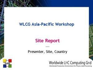 WLCG AsiaPacific Workshop Site Report Presenter Site Country