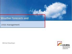 Weather forecasts and crisis management Michael Staudinger Zentralanstalt