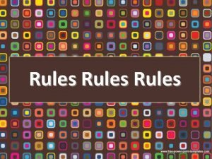 Rules Rules What are rules Where do we
