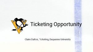Ticketing Opportunity Claire Dalton Ticketing Duquesne University OUR