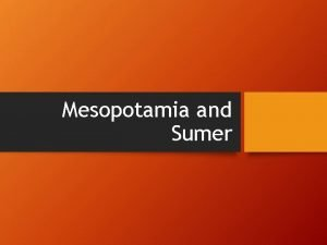 Mesopotamia and Sumer The Land between two rivers