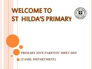 WELCOME TO ST HILDAS PRIMARY FIVE PARENTS MEET