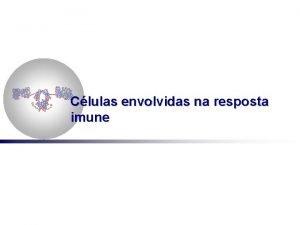 Clulas envolvidas na resposta imune Clulas envolvidas na