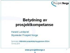Betydning av prosjektkompetanse Harald Lundqvist Styreleder Prosjekt Norge