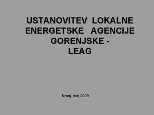 USTANOVITEV LOKALNE ENERGETSKE AGENCIJE GORENJSKE LEAG Kranj maj