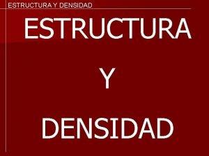 ESTRUCTURA Y DENSIDAD ESTRUCTURA Y DENSIDAD Estructura es