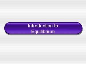 Introduction to Equilibrium Equilibrium Chemical equilibrium occurs when