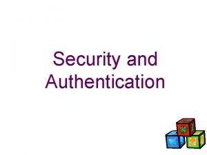 Security and Authentication Authentication and Security A major