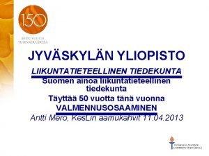JYVSKYLN YLIOPISTO LIIKUNTATIETEELLINEN TIEDEKUNTA Suomen ainoa liikuntatieteellinen tiedekunta