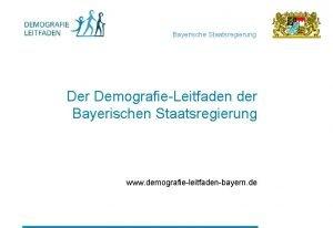 Bayerische Staatsregierung Der DemografieLeitfaden der Bayerischen Staatsregierung www