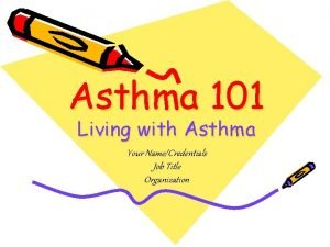 Asthma 101 Living with Asthma Your NameCredentials Job
