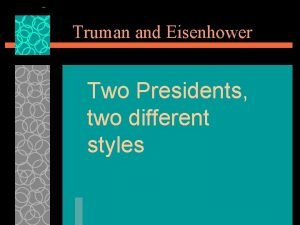 Truman and Eisenhower Two Presidents two different styles
