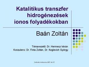 Katalitikus transzfer hidrognezsek ionos folyadkokban Ban Zoltn Tmavezet
