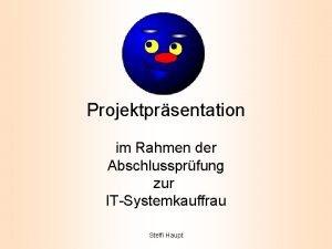 Projektprsentation im Rahmen der Abschlussprfung zur ITSystemkauffrau Steffi