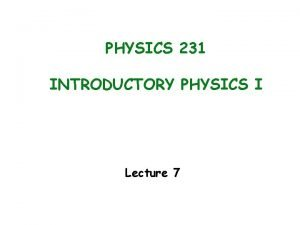 PHYSICS 231 INTRODUCTORY PHYSICS I Lecture 7 Last