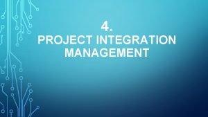 4 PROJECT INTEGRATION MANAGEMENT Project integration management adalah