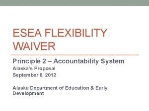 ESEA FLEXIBILITY WAIVER Principle 2 Accountability System Alaskas