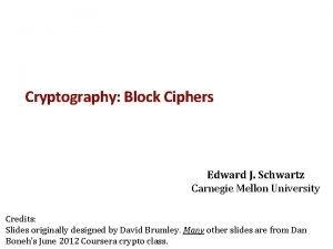 Cryptography Block Ciphers Edward J Schwartz Carnegie Mellon