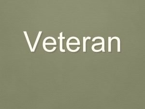 Veteran Who is a veteran An experienced soldier