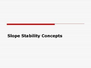 Slope Stability Concepts Slope Stability Concepts to be