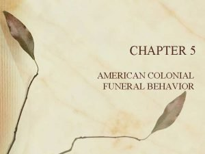 CHAPTER 5 AMERICAN COLONIAL FUNERAL BEHAVIOR American Colonial