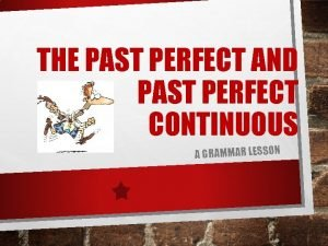 THE PAST PERFECT AND PAST PERFECT CONTINUOUS A