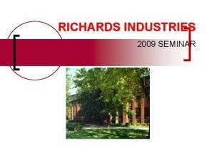 RICHARDS INDUSTRIES 2009 SEMINAR Richards Industries n Five