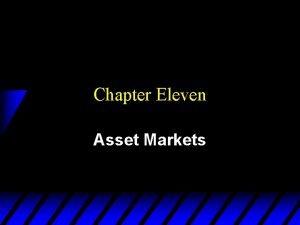Chapter Eleven Asset Markets Assets u An asset