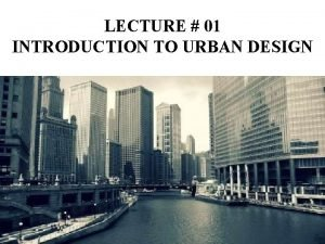LECTURE 01 INTRODUCTION TO URBAN DESIGN Introduction Urban