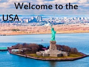 Welcome to the USA The United States of