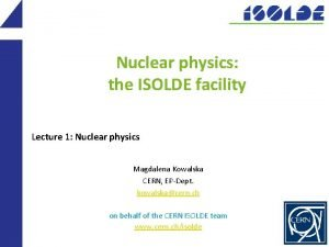Nuclear physics the ISOLDE facility Lecture 1 Nuclear