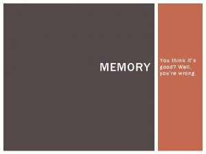 MEMORY You think its good Well youre wrong