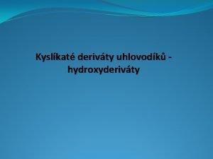 Kyslkat derivty uhlovodk hydroxyderivty Vysvtlete pojem kyslkat derivty