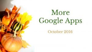 More Google Apps October 2016 What are Apps
