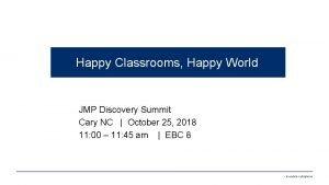 Happy Classrooms Happy World JMP Discovery Summit Cary